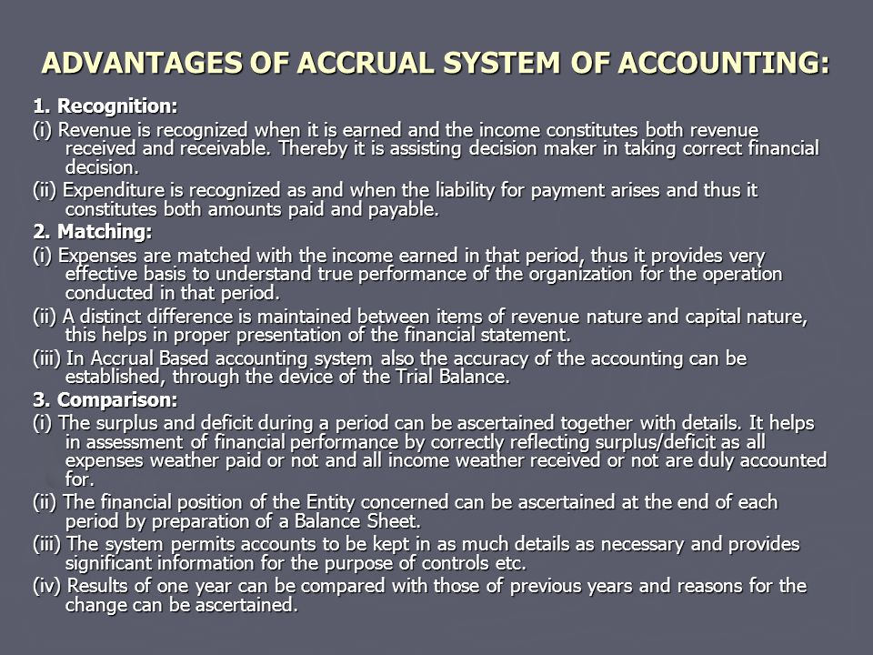 ADVANTAGES OF ACCRUAL SYSTEM OF ACCOUNTING: 1. Recognition: (i) Revenue is recognized when it is earned and the income constitutes both revenue receiv