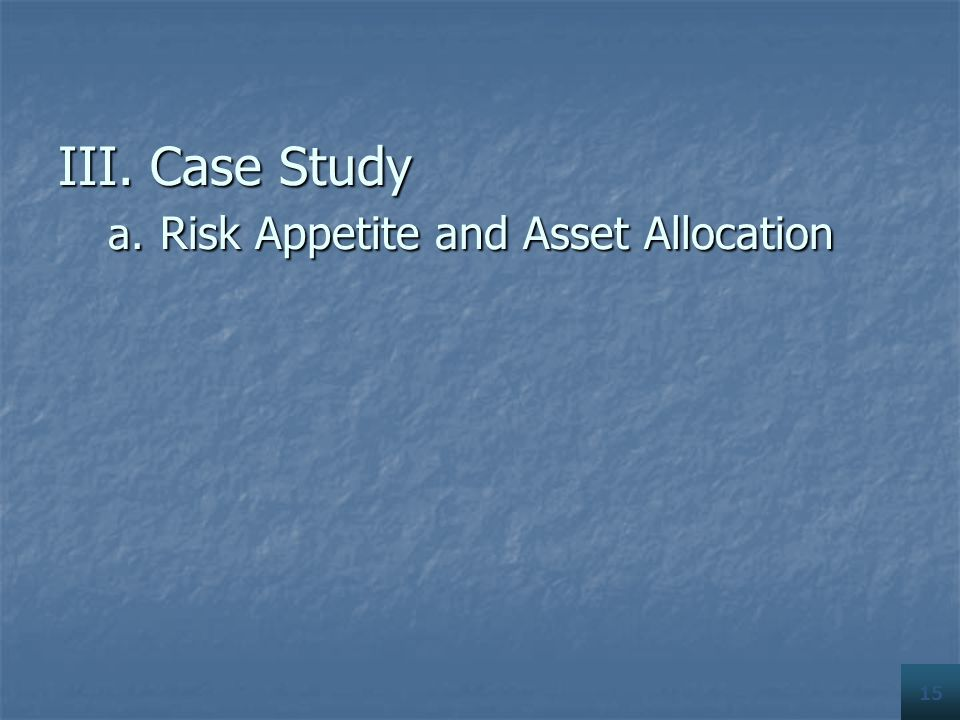 15 III. Case Study a. Risk Appetite and Asset Allocation