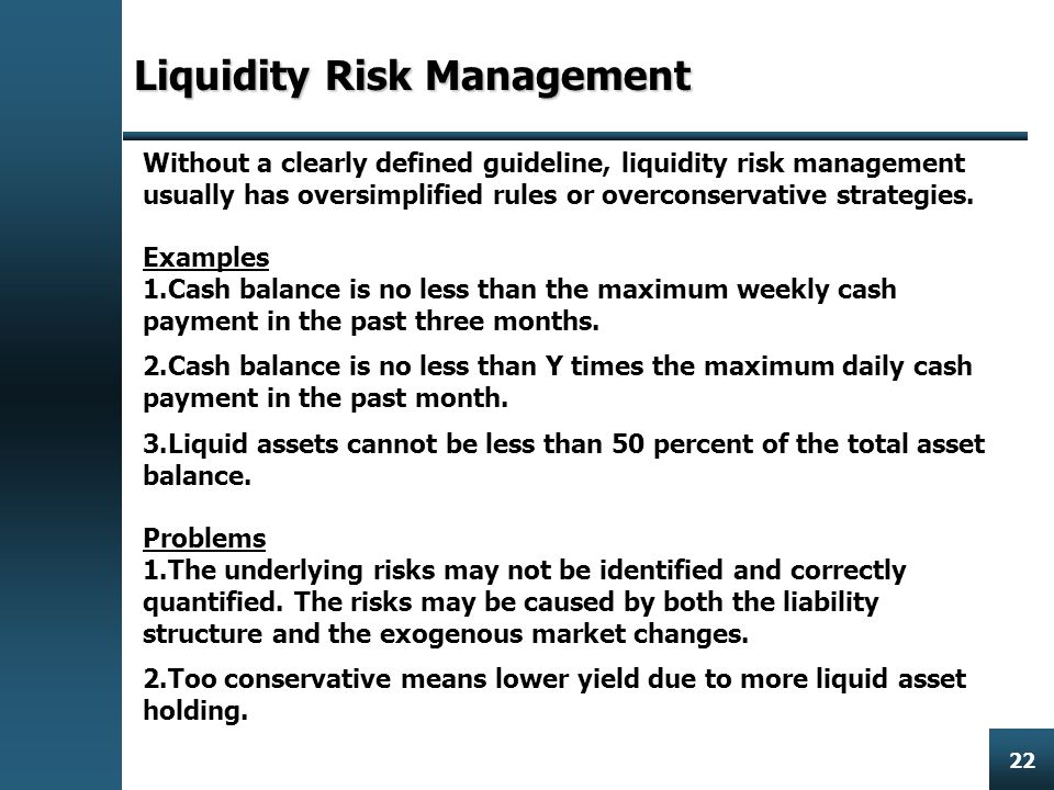 Enterprise Risk Management 22 Liquidity Risk Management Without a clearly defined guideline, liquidity risk management usually has oversimplified rules or overconservative strategies.