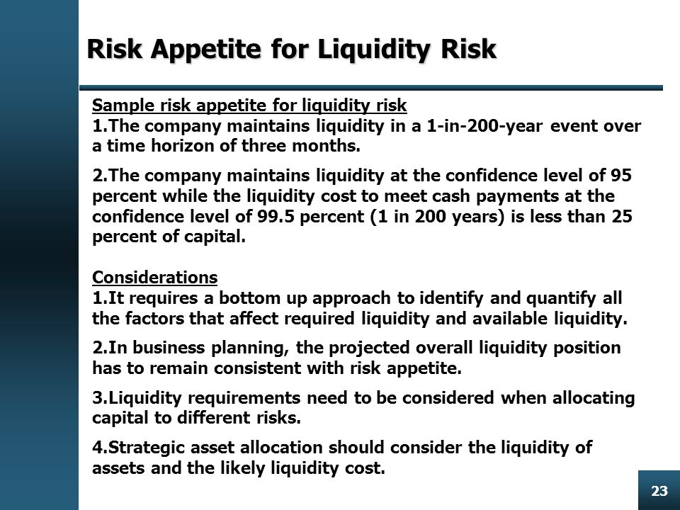 Enterprise Risk Management 23 Risk Appetite for Liquidity Risk Sample risk appetite for liquidity risk 1.The company maintains liquidity in a 1-in-200-year event over a time horizon of three months.