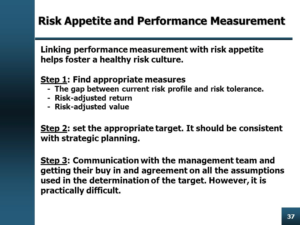Enterprise Risk Management 37 Risk Appetite and Performance Measurement Linking performance measurement with risk appetite helps foster a healthy risk culture.