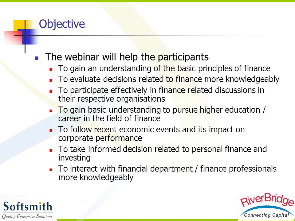 Objective The webinar will help the participants To gain an understanding of the basic principles of finance To evaluate decisions related to finance
