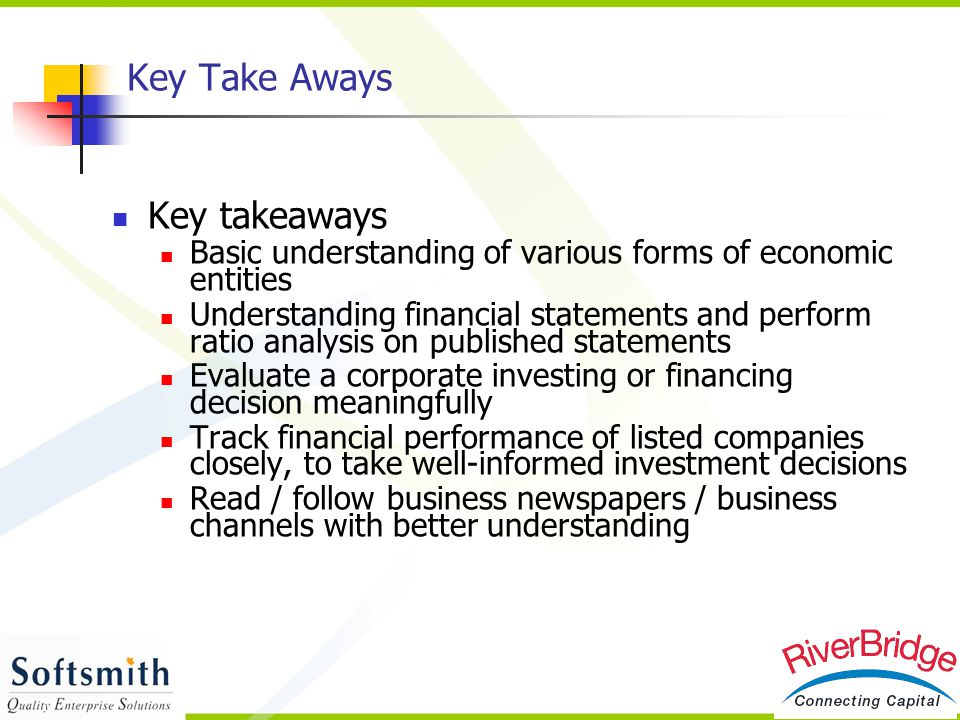 Key Take Aways Key takeaways Basic understanding of various forms of economic entities Understanding financial statements and perform ratio analysis o