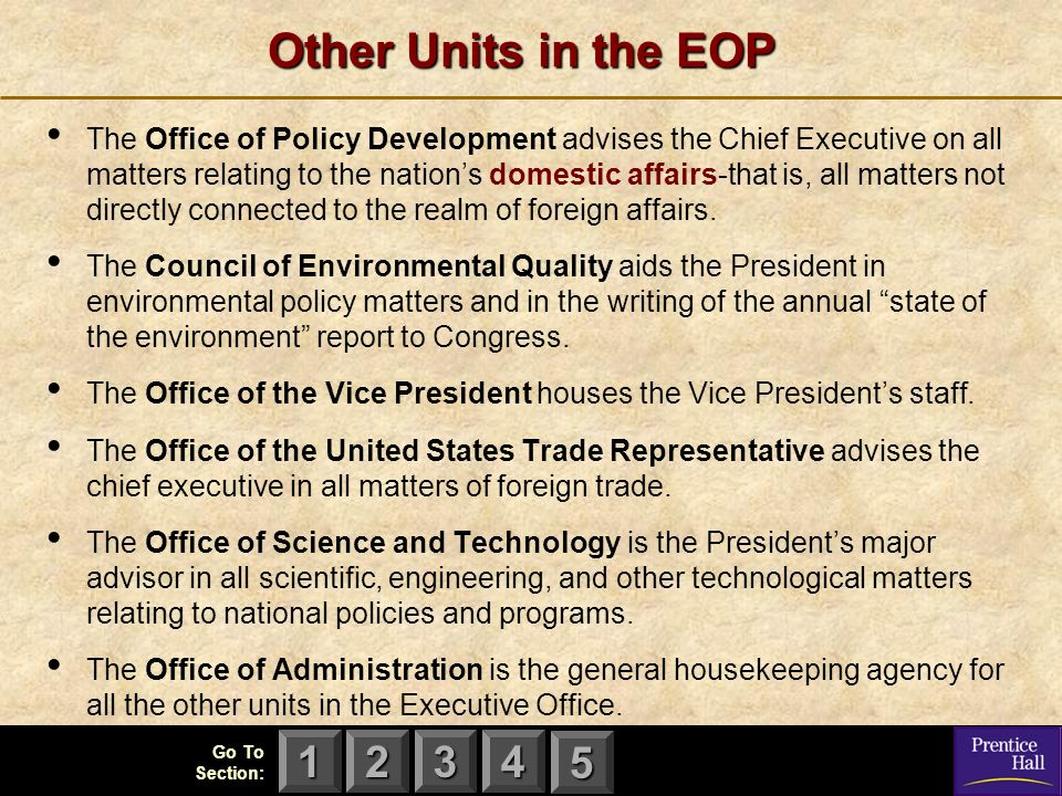 123 Go To Section: 4 5 Other Units in the EOP The Office of Policy Development advises the Chief Executive on all matters relating to the nation's domestic affairs-that is, all matters not directly connected to the realm of foreign affairs.