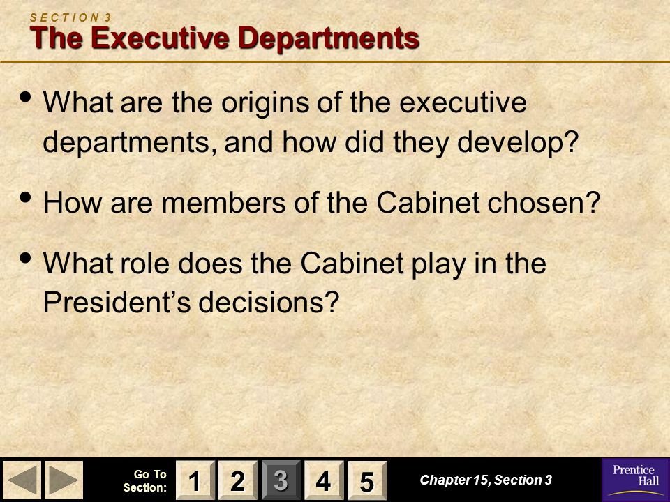123 Go To Section: 4 5 Chapter 15, Section 3 The Executive Departments S E C T I O N 3 The Executive Departments What are the origins of the executive departments, and how did they develop.