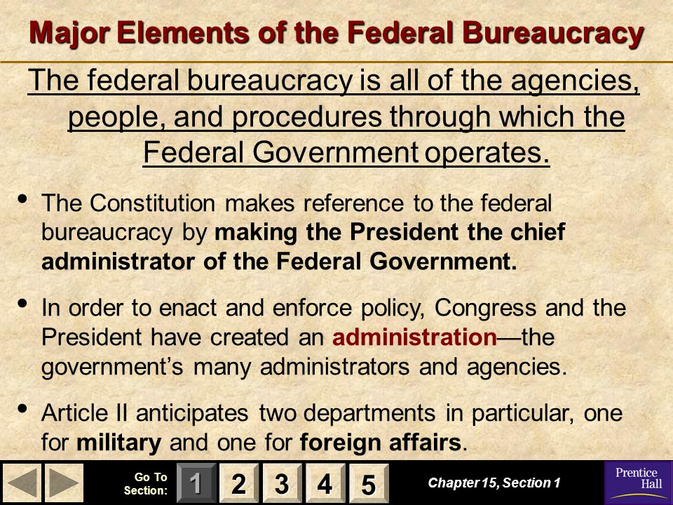 123 Go To Section: 4 5 Major Elements of the Federal Bureaucracy The federal bureaucracy is all of the agencies, people, and procedures through which the Federal Government operates.
