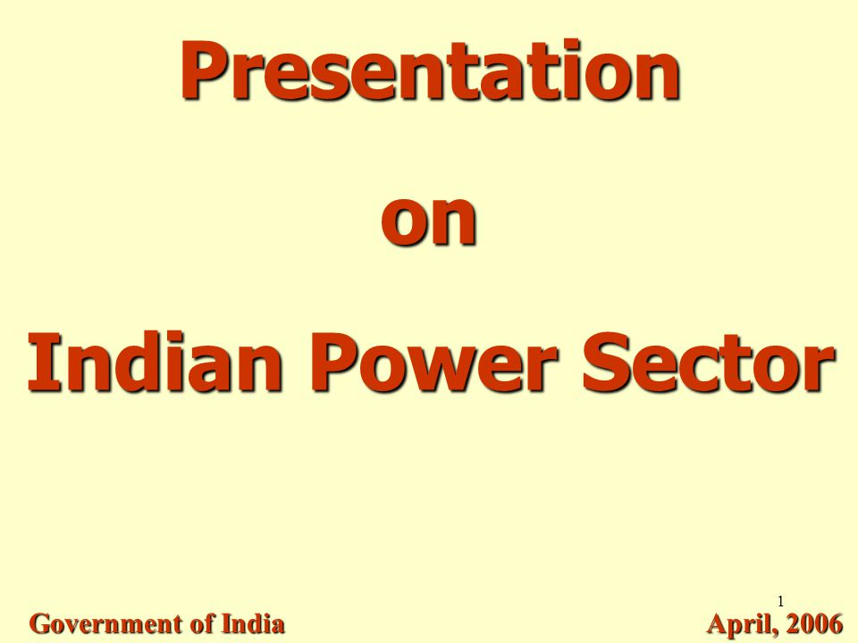 1 Presentation on Indian Power Sector Government of India April, 2006