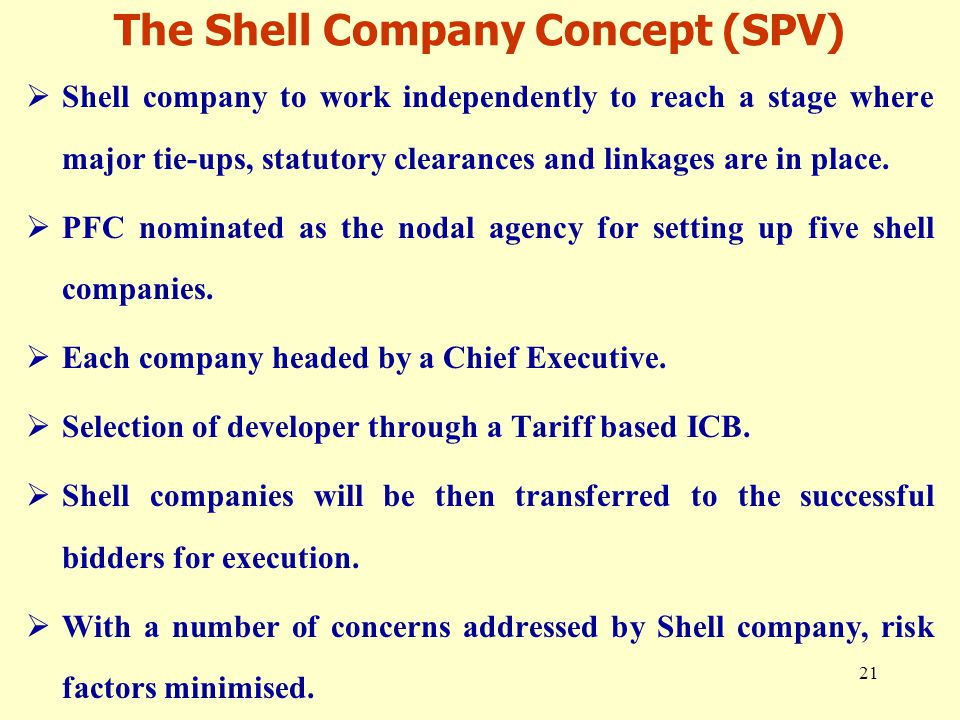 21 The Shell Company Concept (SPV)  Shell company to work independently to reach a stage where major tie-ups, statutory clearances and linkages are in place.