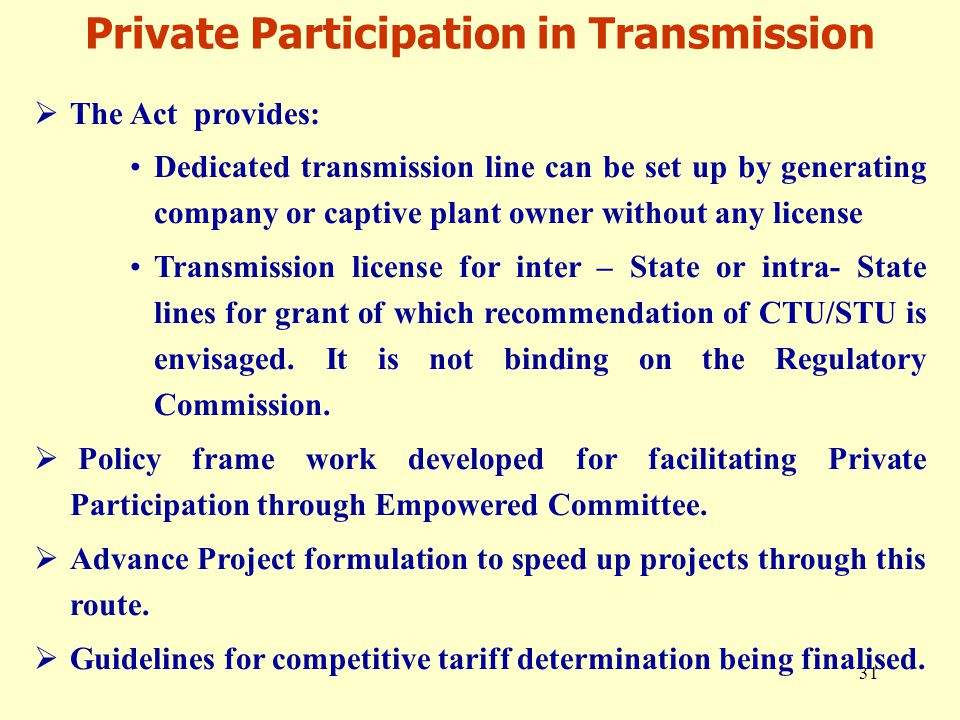 31  The Act provides: Dedicated transmission line can be set up by generating company or captive plant owner without any license Transmission license for inter – State or intra- State lines for grant of which recommendation of CTU/STU is envisaged.
