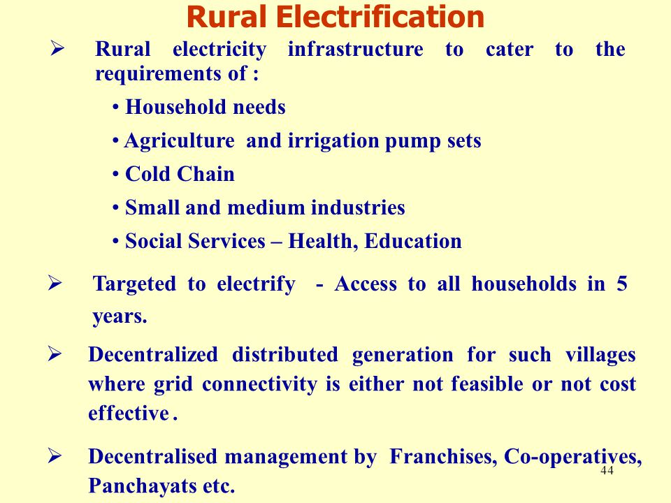 44  Rural electricity infrastructure to cater to the requirements of : Household needs Agriculture and irrigation pump sets Cold Chain Small and medium industries Social Services – Health, Education  Targeted to electrify - Access to all households in 5 years.