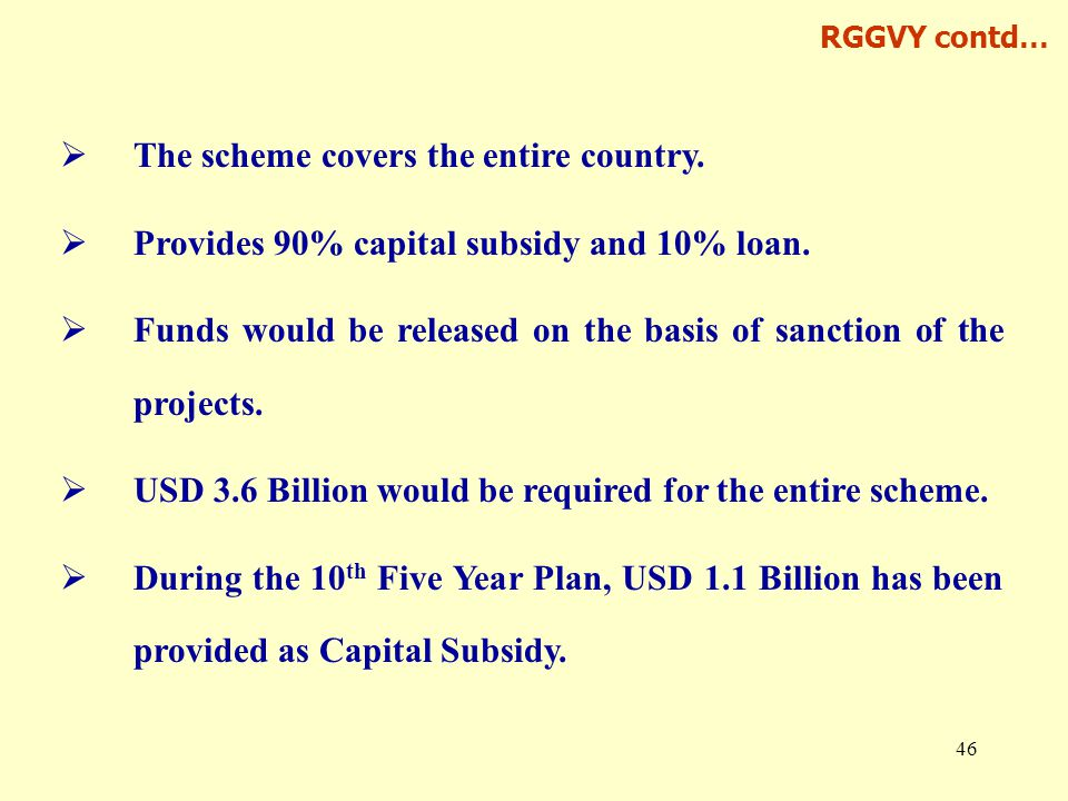 46  The scheme covers the entire country.  Provides 90% capital subsidy and 10% loan.