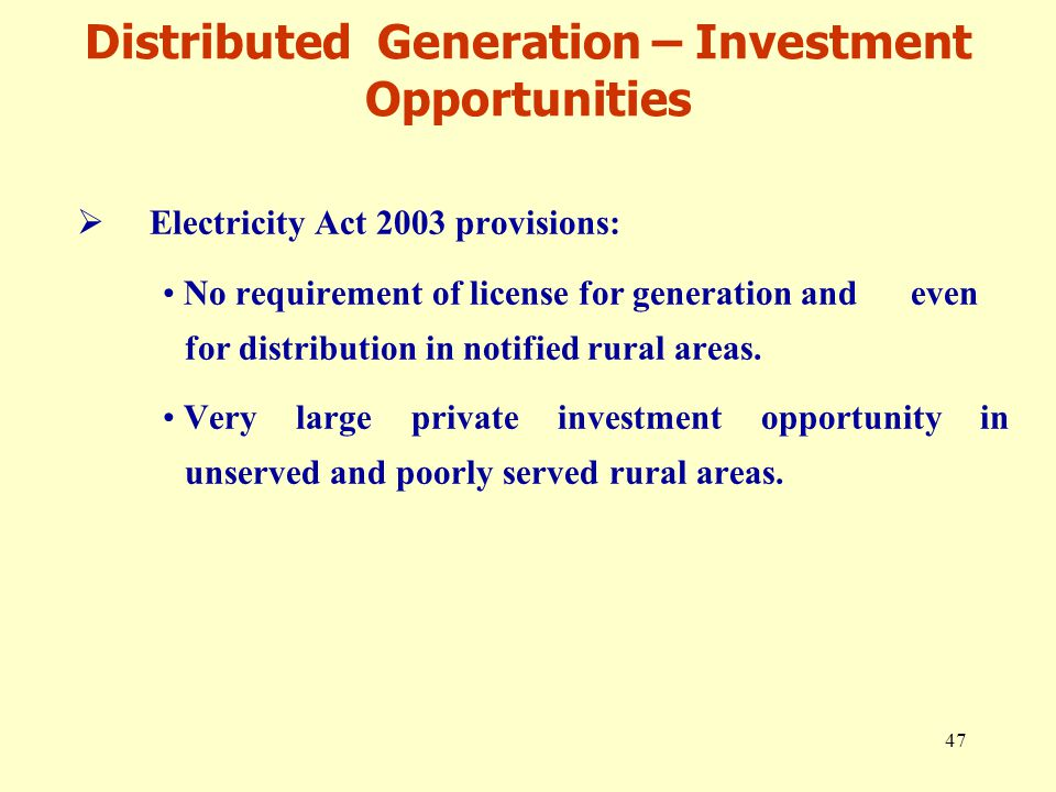 47 Distributed Generation – Investment Opportunities  Electricity Act 2003 provisions: No requirement of license for generation and even for distribution in notified rural areas.