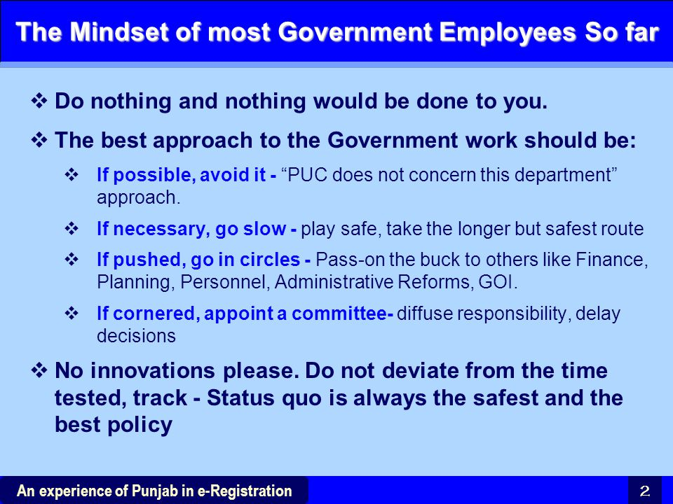 2 The Mindset of most Government Employees So far  Do nothing and nothing would be done to you.  The best approach to the Government work should be: