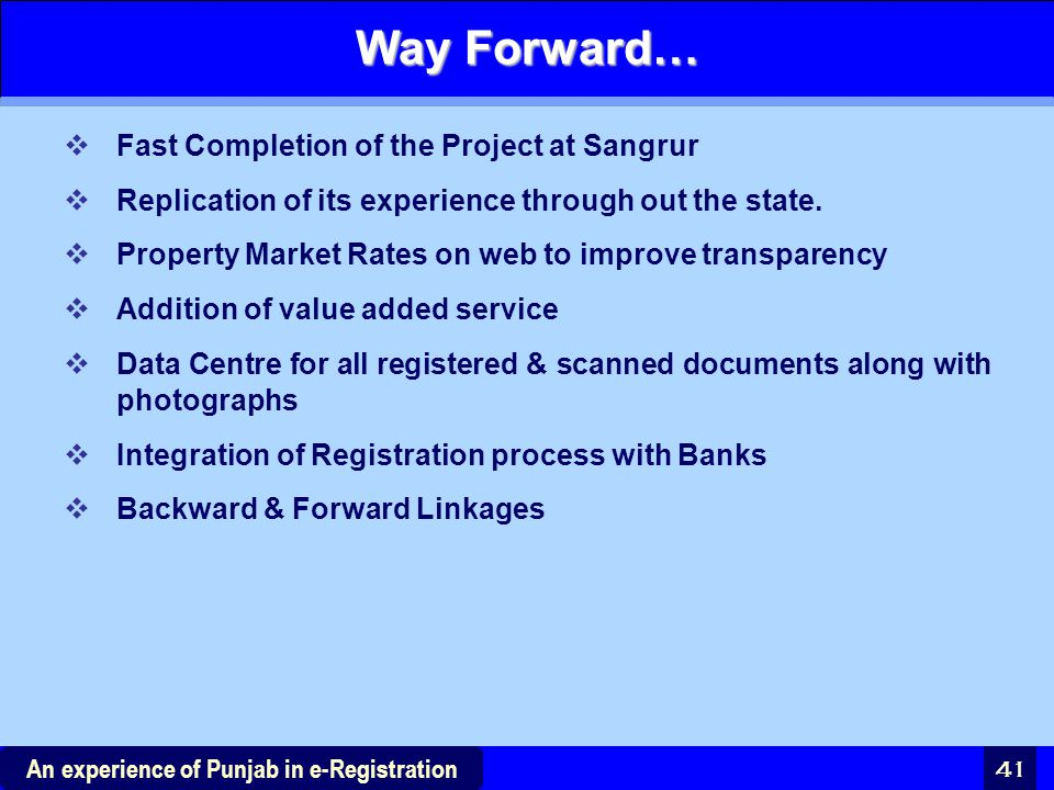 41 An experience of Punjab in e-Registration Way Forward…  Fast Completion of the Project at Sangrur  Replication of its experience through out the