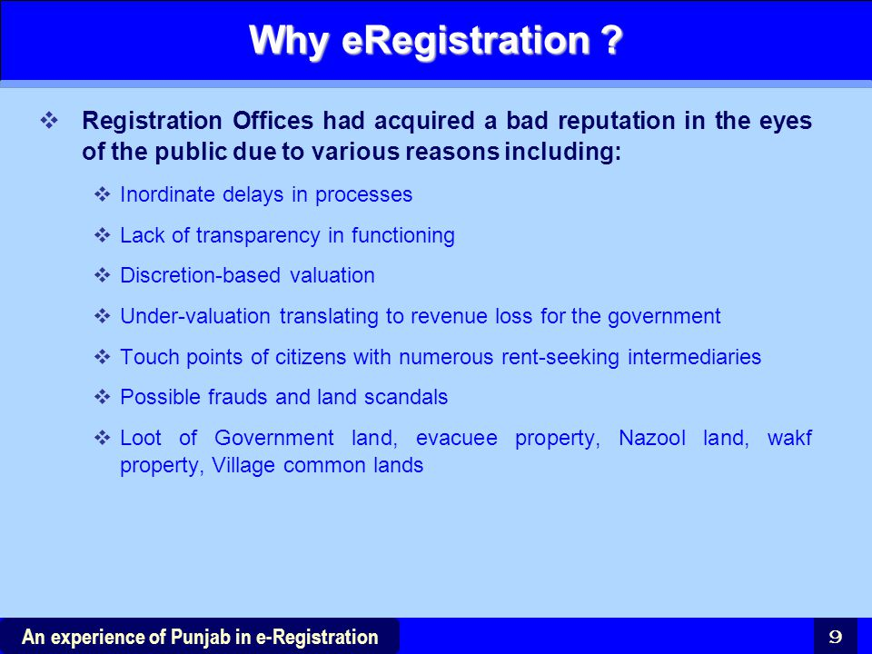 9 An experience of Punjab in e-Registration Why eRegistration ?  Registration Offices had acquired a bad reputation in the eyes of the public due to
