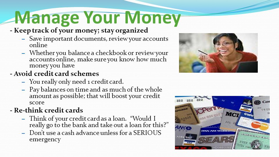Manage Your Money - Keep track of your money; stay organized – Save important documents, review your accounts online – Whether you balance a checkbook or review your accounts online, make sure you know how much money you have - Avoid credit card schemes – You really only need 1 credit card.