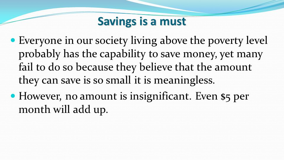 Savings is a must Everyone in our society living above the poverty level probably has the capability to save money, yet many fail to do so because they believe that the amount they can save is so small it is meaningless.