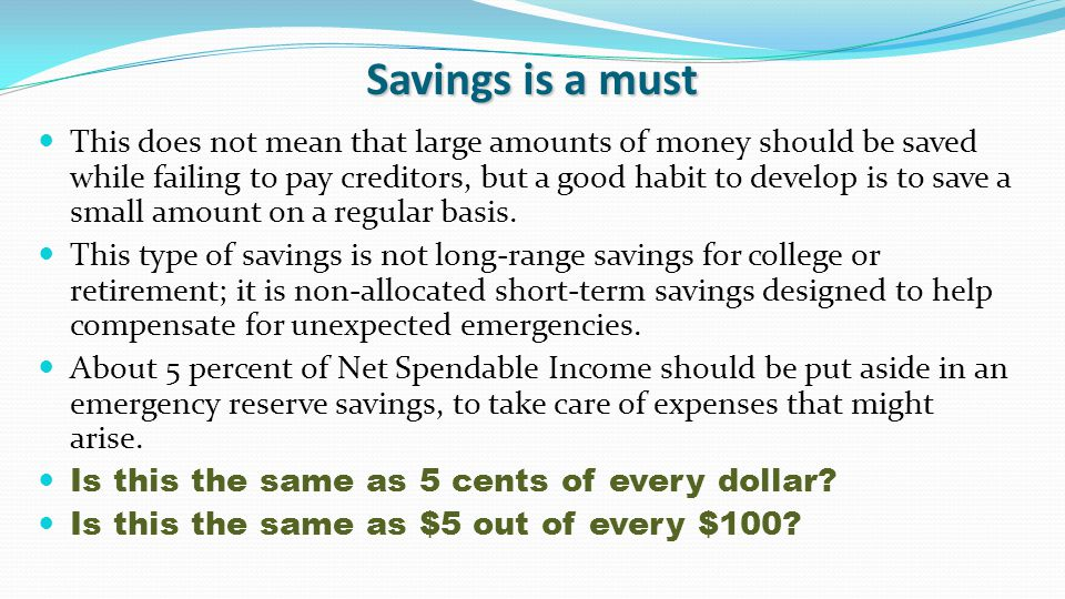 Savings is a must This does not mean that large amounts of money should be saved while failing to pay creditors, but a good habit to develop is to save a small amount on a regular basis.