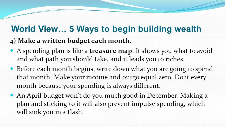 4) Make a written budget each month. A spending plan is like a treasure map.