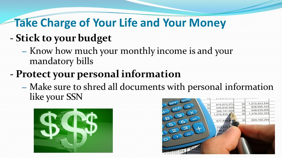 Take Charge of Your Life and Your Money - Stick to your budget – Know how much your monthly income is and your mandatory bills - Protect your personal information – Make sure to shred all documents with personal information like your SSN