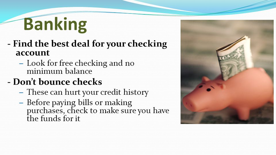 Banking - Find the best deal for your checking account – Look for free checking and no minimum balance - Don't bounce checks – These can hurt your credit history – Before paying bills or making purchases, check to make sure you have the funds for it