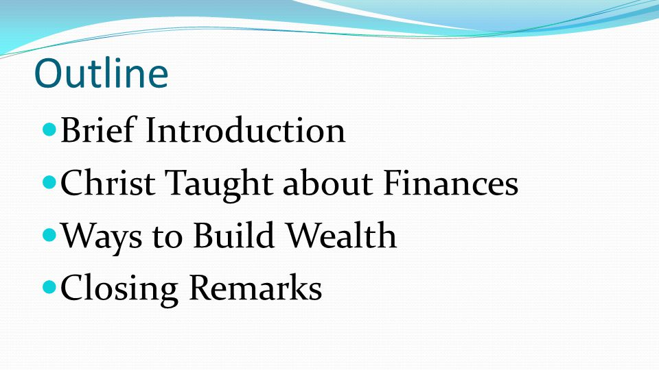 Outline Brief Introduction Christ Taught about Finances Ways to Build Wealth Closing Remarks