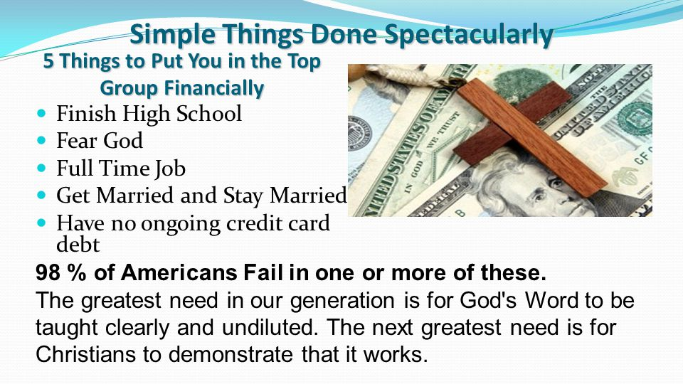 Simple Things Done Spectacularly Finish High School Fear God Full Time Job Get Married and Stay Married Have no ongoing credit card debt 98 % of Americans Fail in one or more of these.