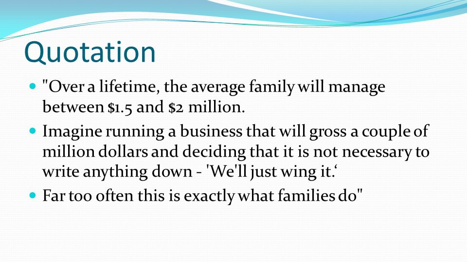 Quotation Over a lifetime, the average family will manage between $1.5 and $2 million.