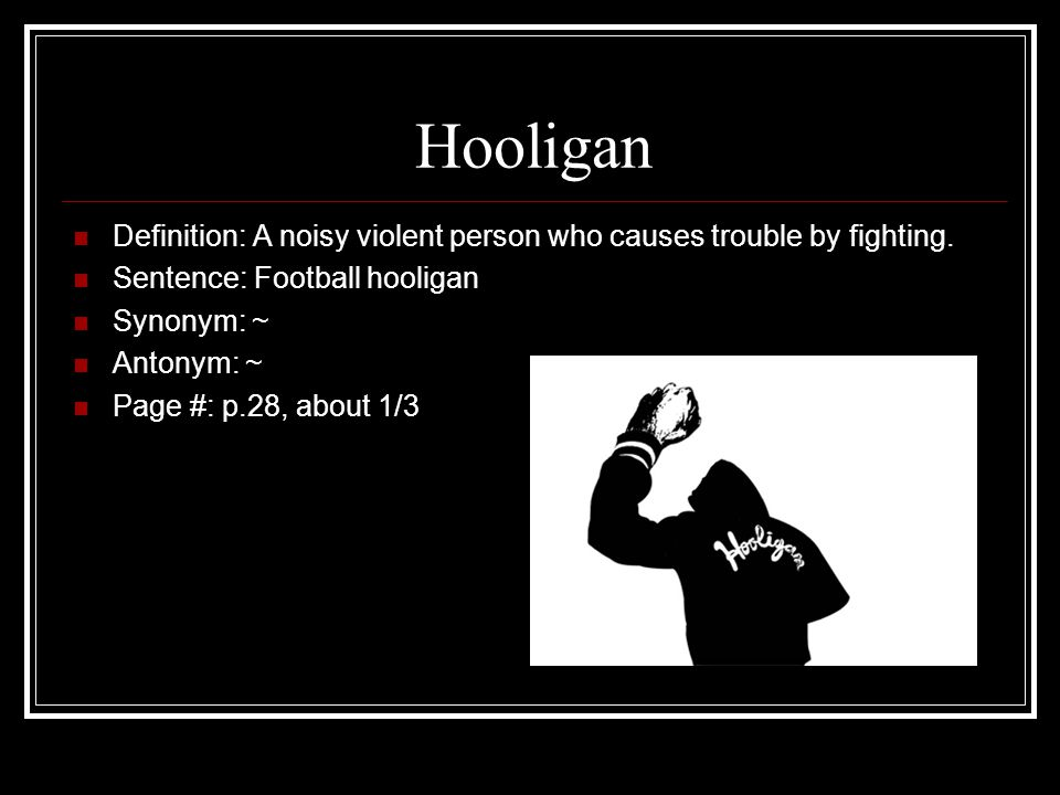 Hooligan Definition: A noisy violent person who causes trouble by fighting.