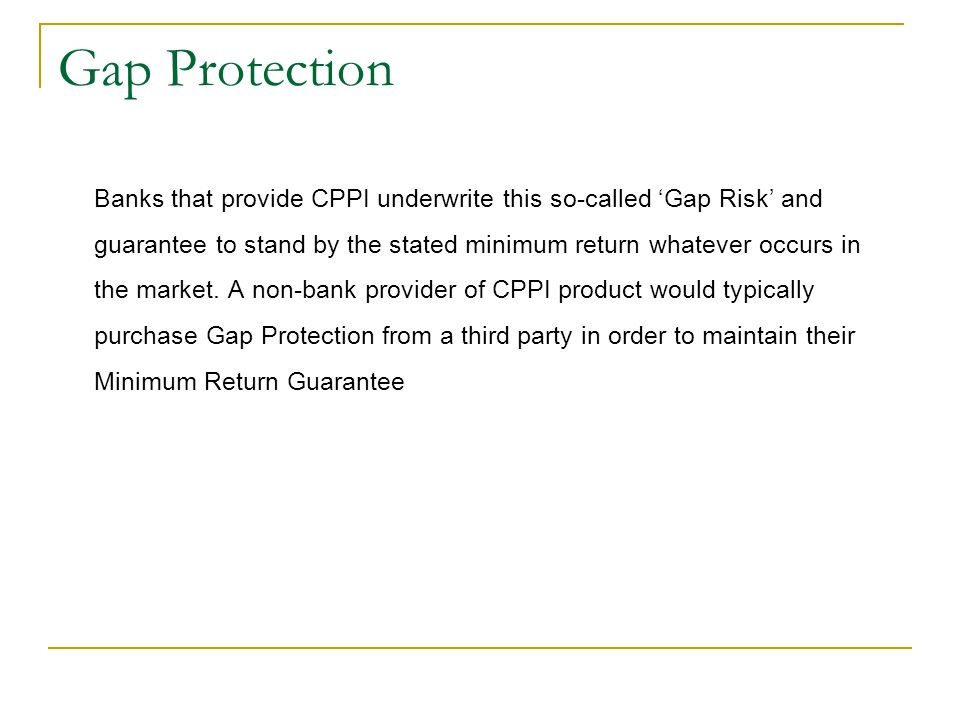 Gap Protection Banks that provide CPPI underwrite this so-called 'Gap Risk' and guarantee to stand by the stated minimum return whatever occurs in the