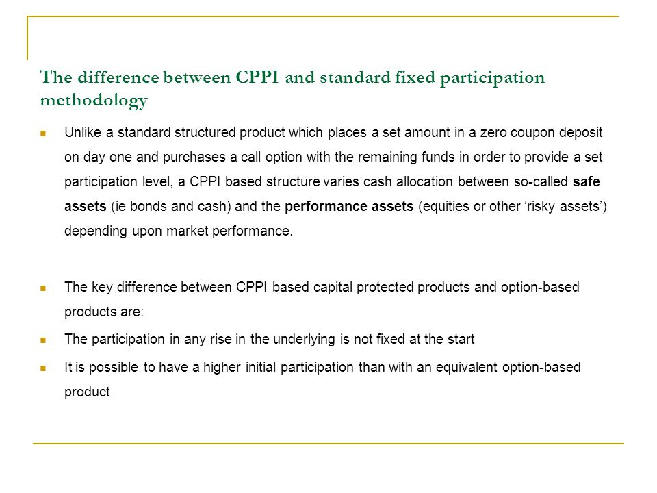 The difference between CPPI and standard fixed participation methodology Unlike a standard structured product which places a set amount in a zero coup