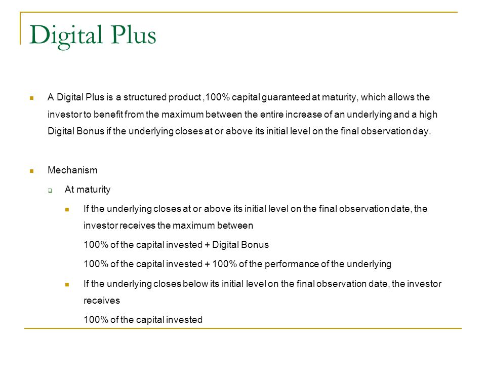 Digital Plus A Digital Plus is a structured product,100% capital guaranteed at maturity, which allows the investor to benefit from the maximum between