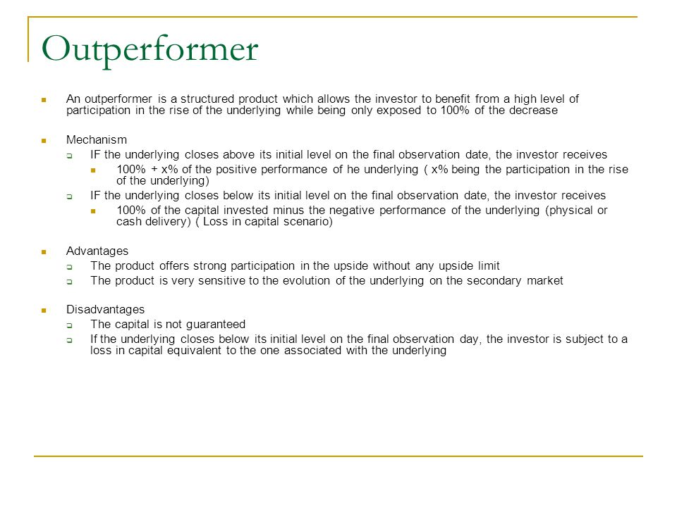 Outperformer An outperformer is a structured product which allows the investor to benefit from a high level of participation in the rise of the underl