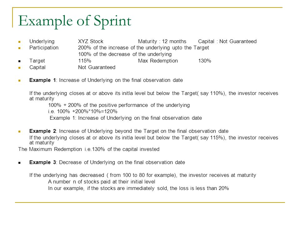 Example of Sprint UnderlyingXYZ StockMaturity : 12 monthsCapital : Not Guaranteed Participation200% of the increase of the underlying upto the Target