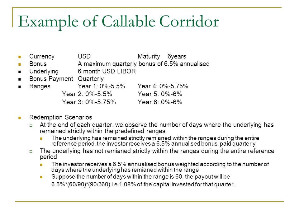 Example of Callable Corridor Currency USDMaturity6years BonusA maximum quarterly bonus of 6.5% annualised Underlying6 month USD LIBOR Bonus PaymentQua