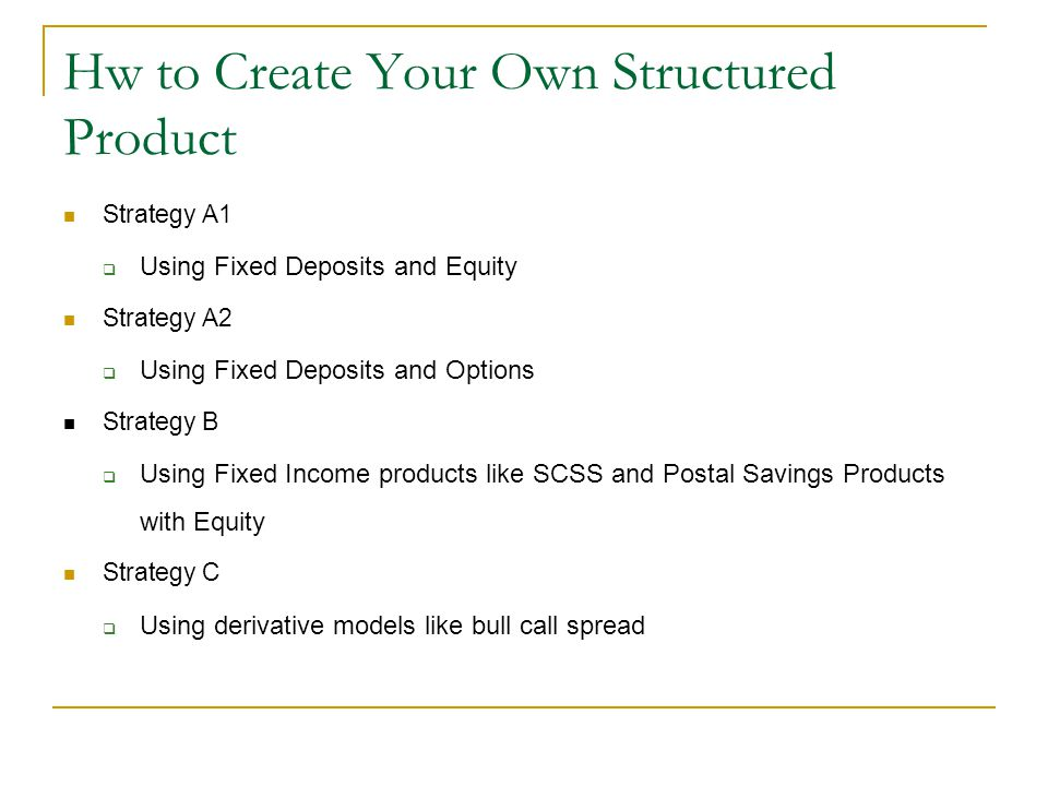 Hw to Create Your Own Structured Product Strategy A1  Using Fixed Deposits and Equity Strategy A2  Using Fixed Deposits and Options Strategy B  Usi