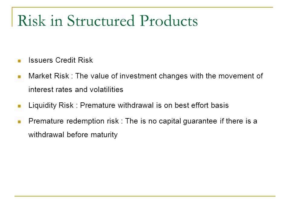 Risk in Structured Products Issuers Credit Risk Market Risk : The value of investment changes with the movement of interest rates and volatilities Liq