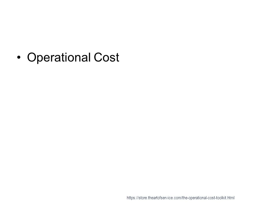 For More Information, Visit: https://store.theartofservice.co m/the-operational-cost- toolkit.html https://store.theartofservice.co m/the-operational-cost- toolkit.html The Art of Service https://store.theartofservice.com