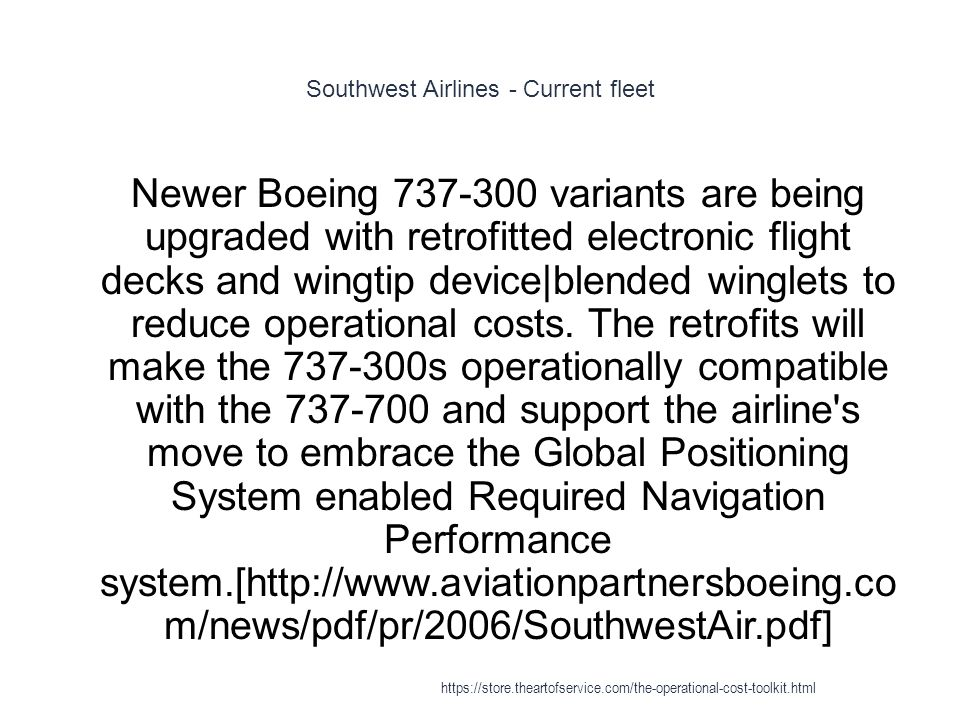 Southwest Airlines - Current fleet 1 Newer Boeing 737-300 variants are being upgraded with retrofitted electronic flight decks and wingtip device|blended winglets to reduce operational costs.