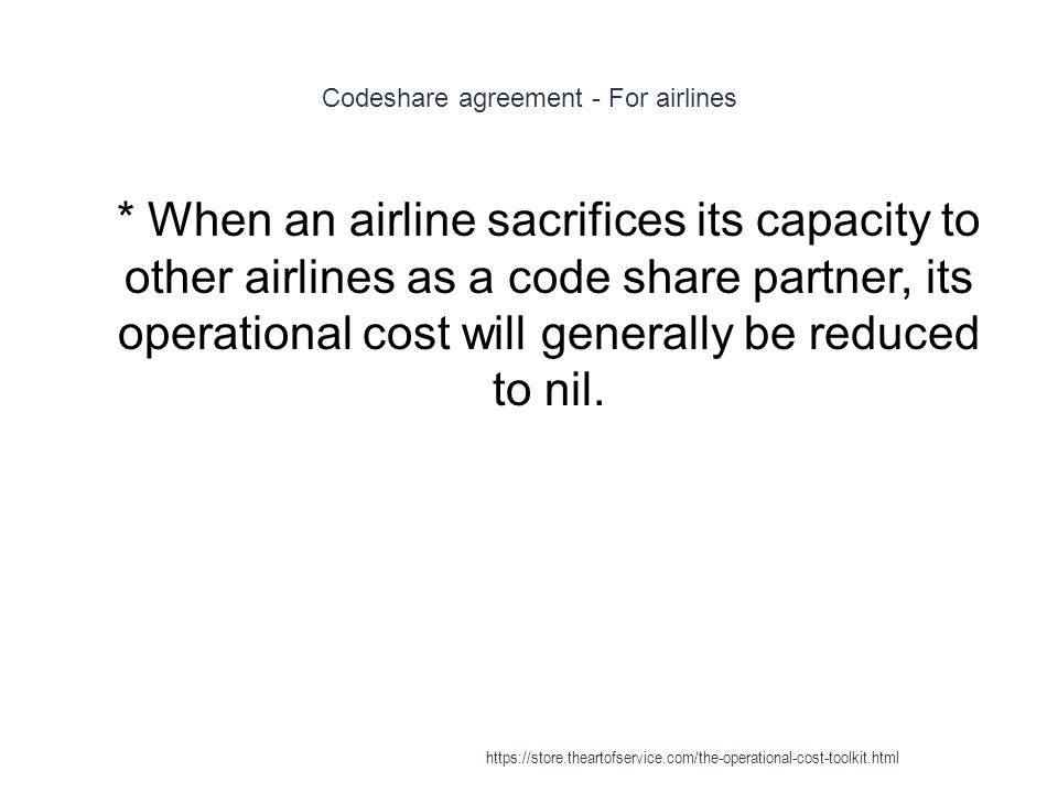Codeshare agreement - For airlines 1 * When an airline sacrifices its capacity to other airlines as a code share partner, its operational cost will generally be reduced to nil.