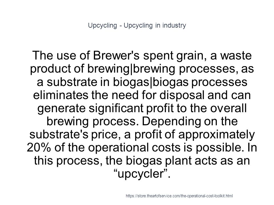 Upcycling - Upcycling in industry 1 The use of Brewer s spent grain, a waste product of brewing|brewing processes, as a substrate in biogas|biogas processes eliminates the need for disposal and can generate significant profit to the overall brewing process.