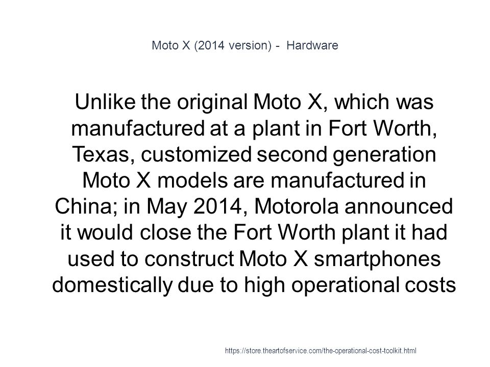 Moto X (2014 version) - Hardware 1 Unlike the original Moto X, which was manufactured at a plant in Fort Worth, Texas, customized second generation Moto X models are manufactured in China; in May 2014, Motorola announced it would close the Fort Worth plant it had used to construct Moto X smartphones domestically due to high operational costs https://store.theartofservice.com/the-operational-cost-toolkit.html