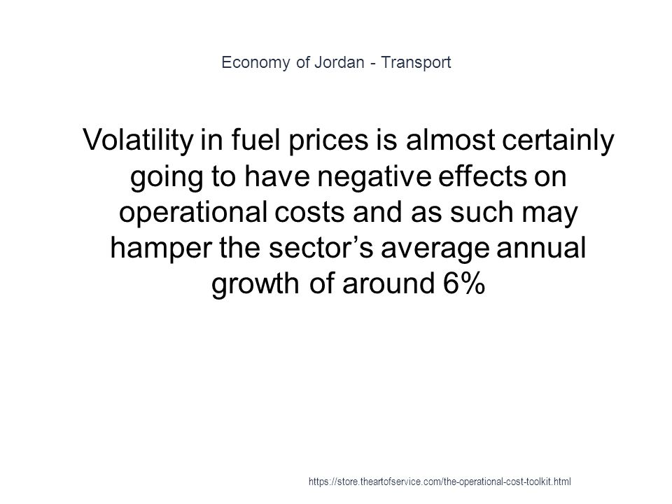 Economy of Jordan - Transport 1 Volatility in fuel prices is almost certainly going to have negative effects on operational costs and as such may hamper the sector's average annual growth of around 6% https://store.theartofservice.com/the-operational-cost-toolkit.html