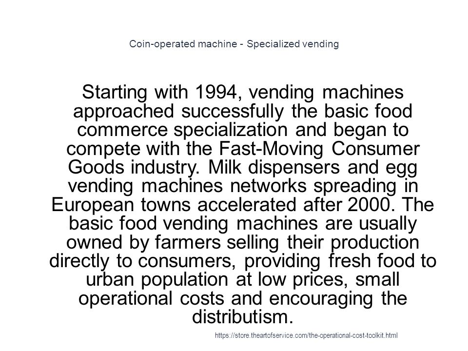 Coin-operated machine - Specialized vending 1 Starting with 1994, vending machines approached successfully the basic food commerce specialization and began to compete with the Fast-Moving Consumer Goods industry.