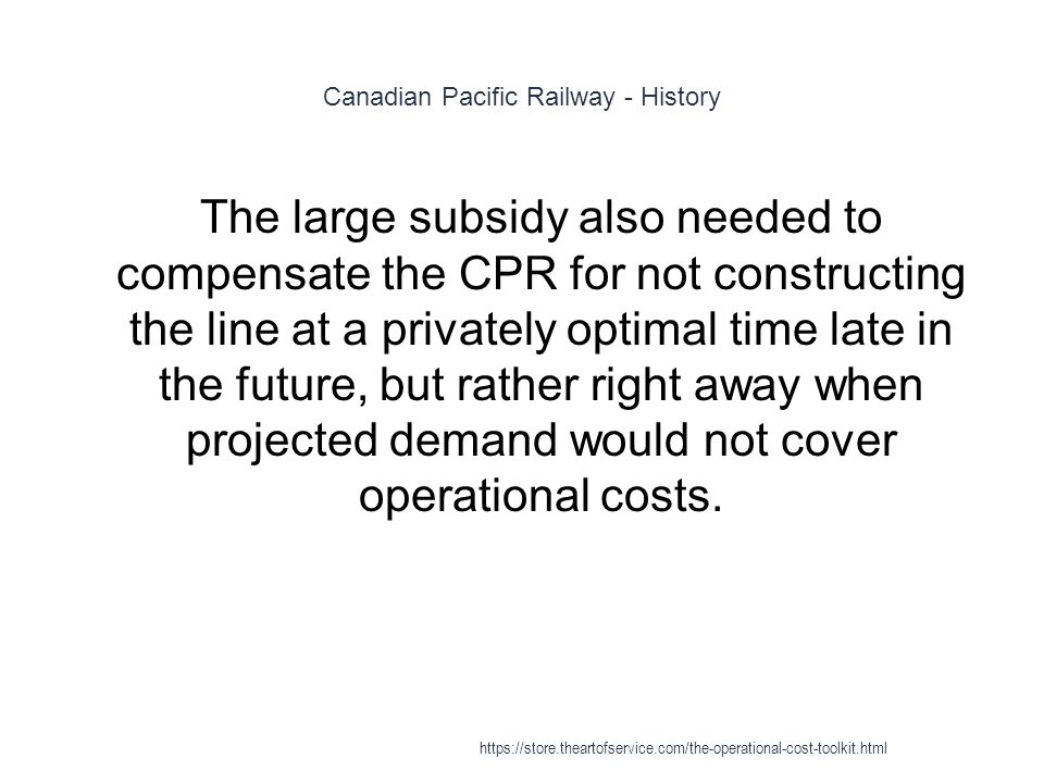 Canadian Pacific Railway - History 1 The large subsidy also needed to compensate the CPR for not constructing the line at a privately optimal time late in the future, but rather right away when projected demand would not cover operational costs.