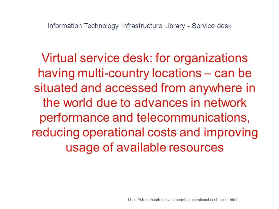 Information Technology Infrastructure Library - Service desk 1 Virtual service desk: for organizations having multi-country locations – can be situated and accessed from anywhere in the world due to advances in network performance and telecommunications, reducing operational costs and improving usage of available resources https://store.theartofservice.com/the-operational-cost-toolkit.html