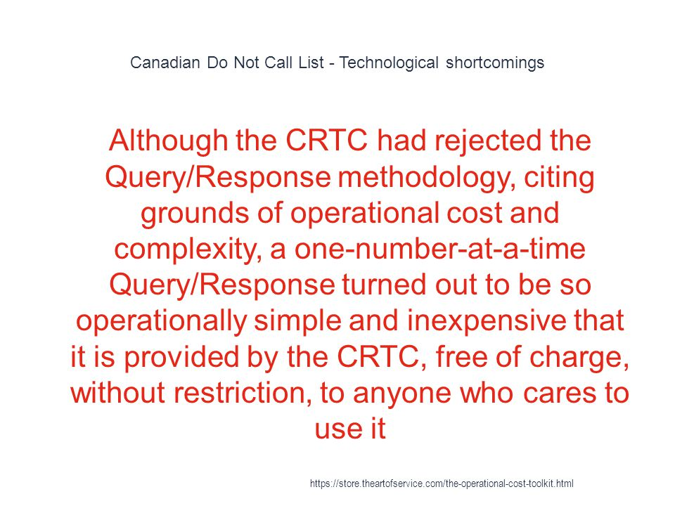 Canadian Do Not Call List - Technological shortcomings 1 Although the CRTC had rejected the Query/Response methodology, citing grounds of operational cost and complexity, a one-number-at-a-time Query/Response turned out to be so operationally simple and inexpensive that it is provided by the CRTC, free of charge, without restriction, to anyone who cares to use it https://store.theartofservice.com/the-operational-cost-toolkit.html