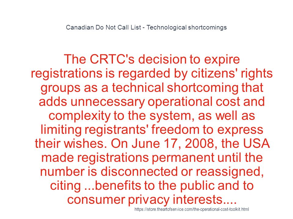 Canadian Do Not Call List - Technological shortcomings 1 The CRTC s decision to expire registrations is regarded by citizens rights groups as a technical shortcoming that adds unnecessary operational cost and complexity to the system, as well as limiting registrants freedom to express their wishes.