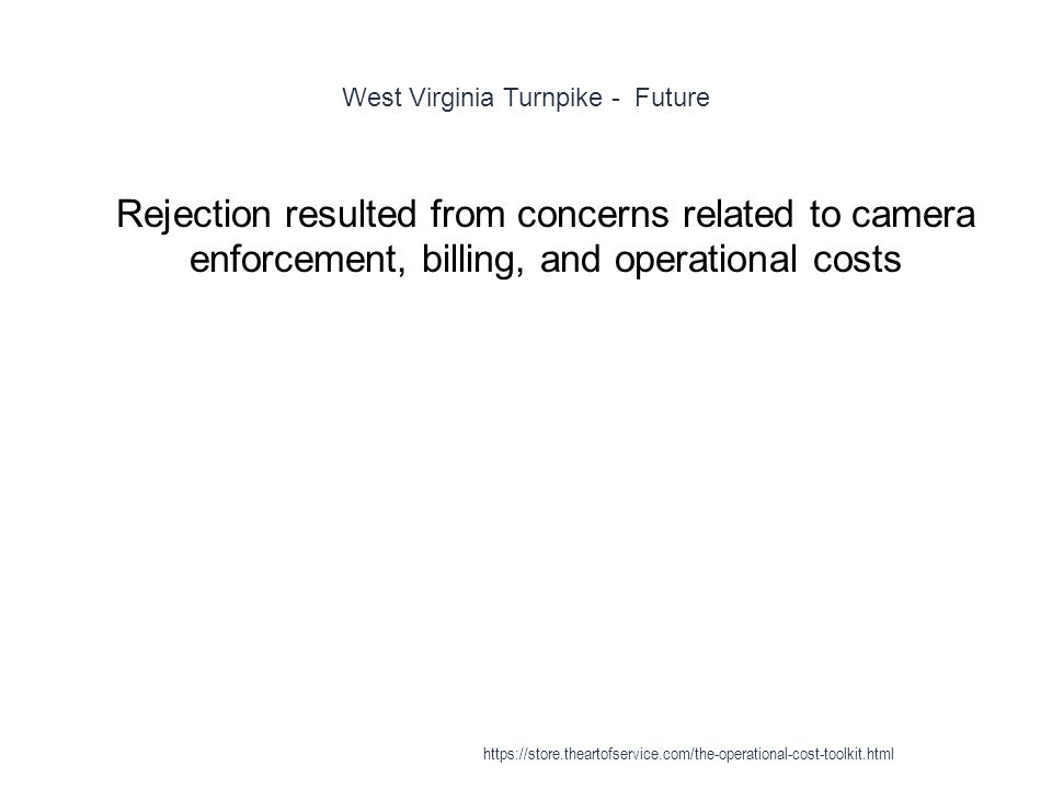 West Virginia Turnpike - Future 1 Rejection resulted from concerns related to camera enforcement, billing, and operational costs https://store.theartofservice.com/the-operational-cost-toolkit.html