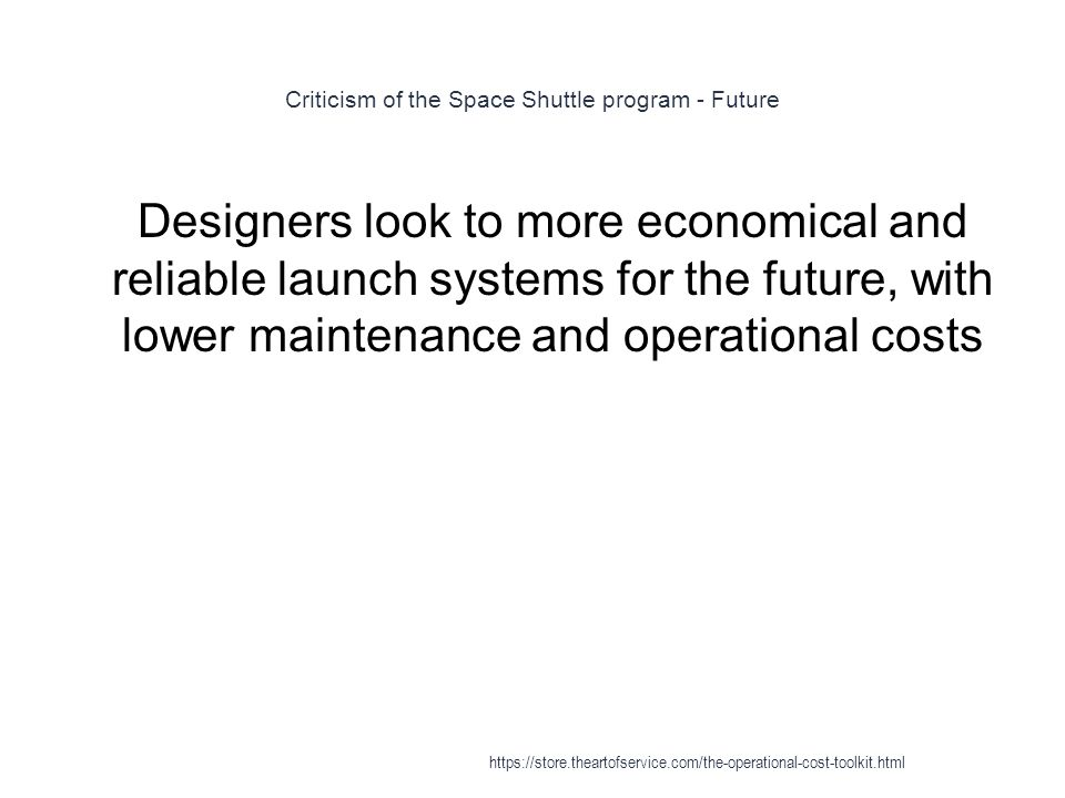 Criticism of the Space Shuttle program - Future 1 Designers look to more economical and reliable launch systems for the future, with lower maintenance and operational costs https://store.theartofservice.com/the-operational-cost-toolkit.html